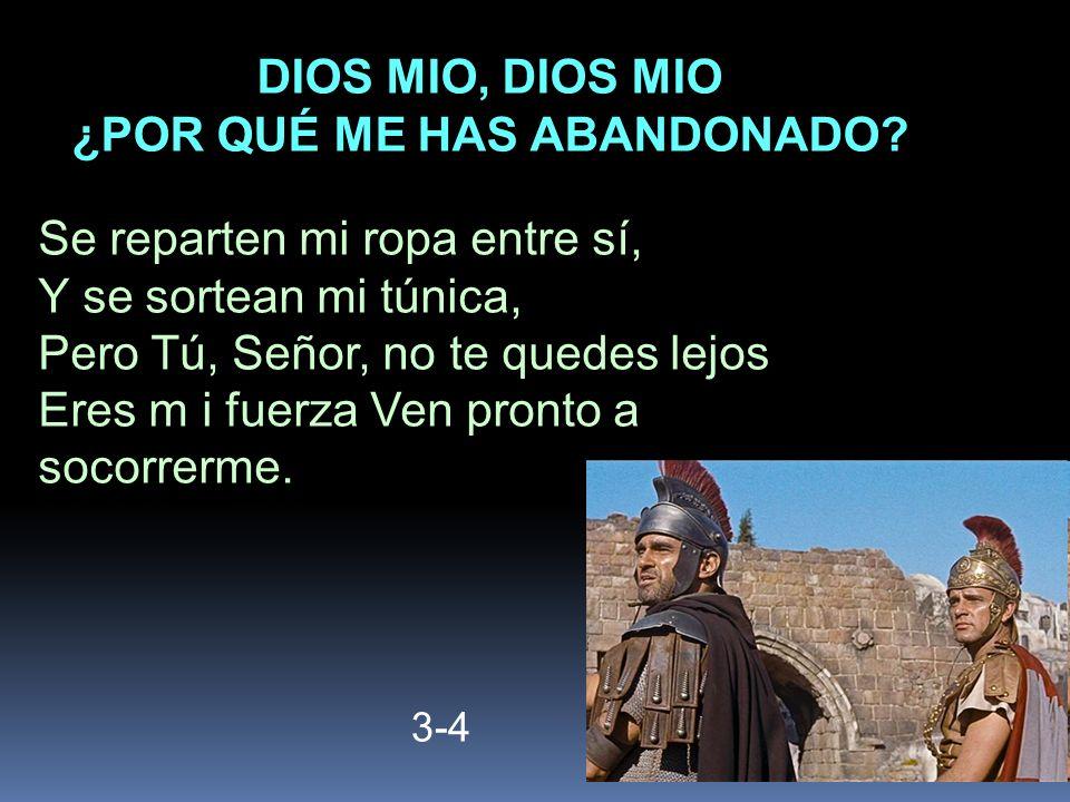 3-4 Se reparten mi ropa entre sí, Y se sortean mi túnica, Pero Tú, Señor, no te quedes lejos Eres m i fuerza Ven pronto a socorrerme. DIOS MIO, DIOS M
