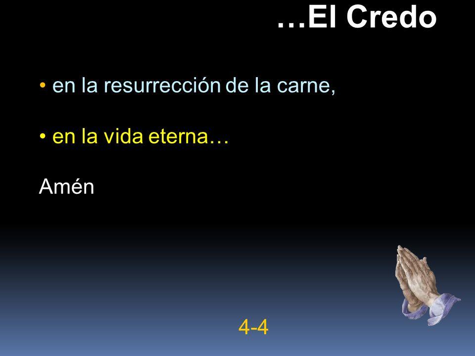 en la resurrección de la carne, en la vida eterna… Amén …El Credo 4-4