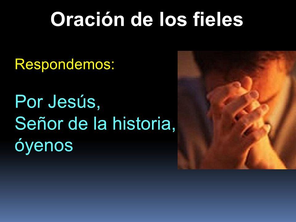Oración de los fieles Respondemos: Por Jesús, Señor de la historia, óyenos