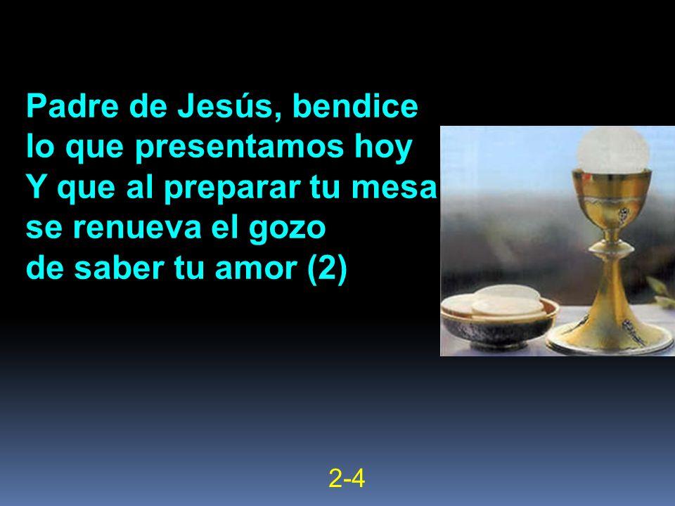 Padre de Jesús, bendice lo que presentamos hoy Y que al preparar tu mesa se renueva el gozo de saber tu amor (2) 2-4