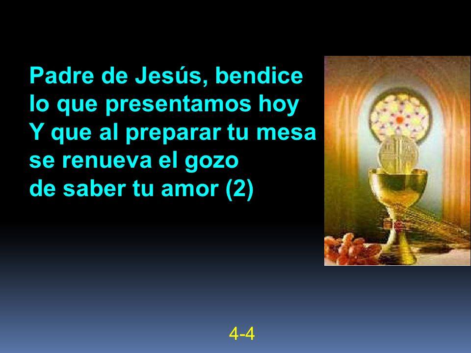 Padre de Jesús, bendice lo que presentamos hoy Y que al preparar tu mesa se renueva el gozo de saber tu amor (2) 4-4