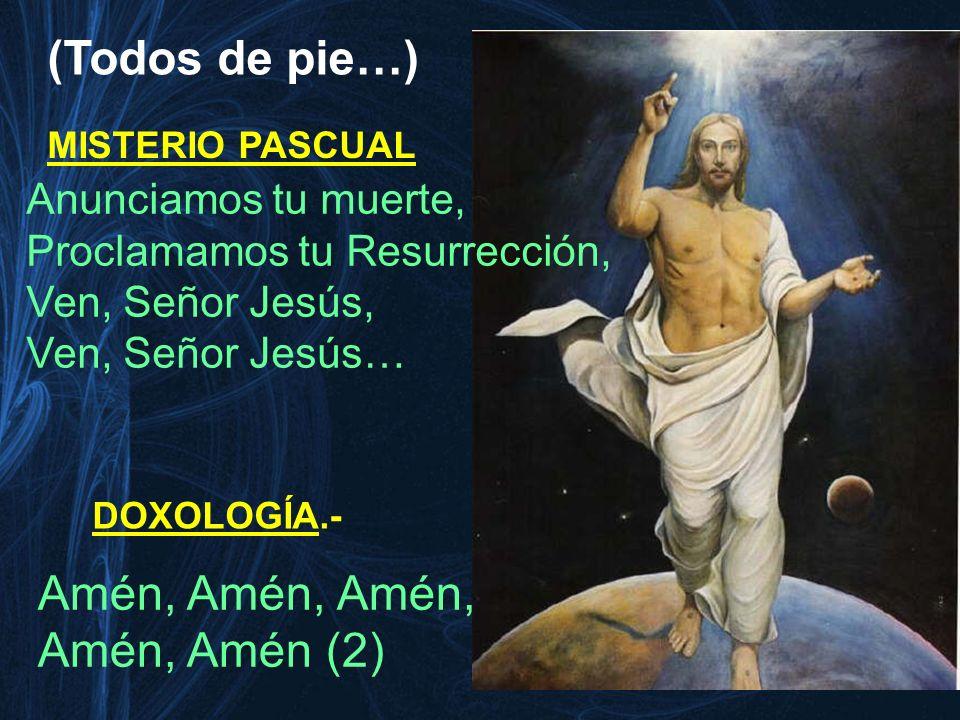 Anunciamos tu muerte, Proclamamos tu Resurrección, Ven, Señor Jesús, Ven, Señor Jesús… MISTERIO PASCUAL Amén, Amén, Amén, Amén, Amén (2) DOXOLOGÍA.- (