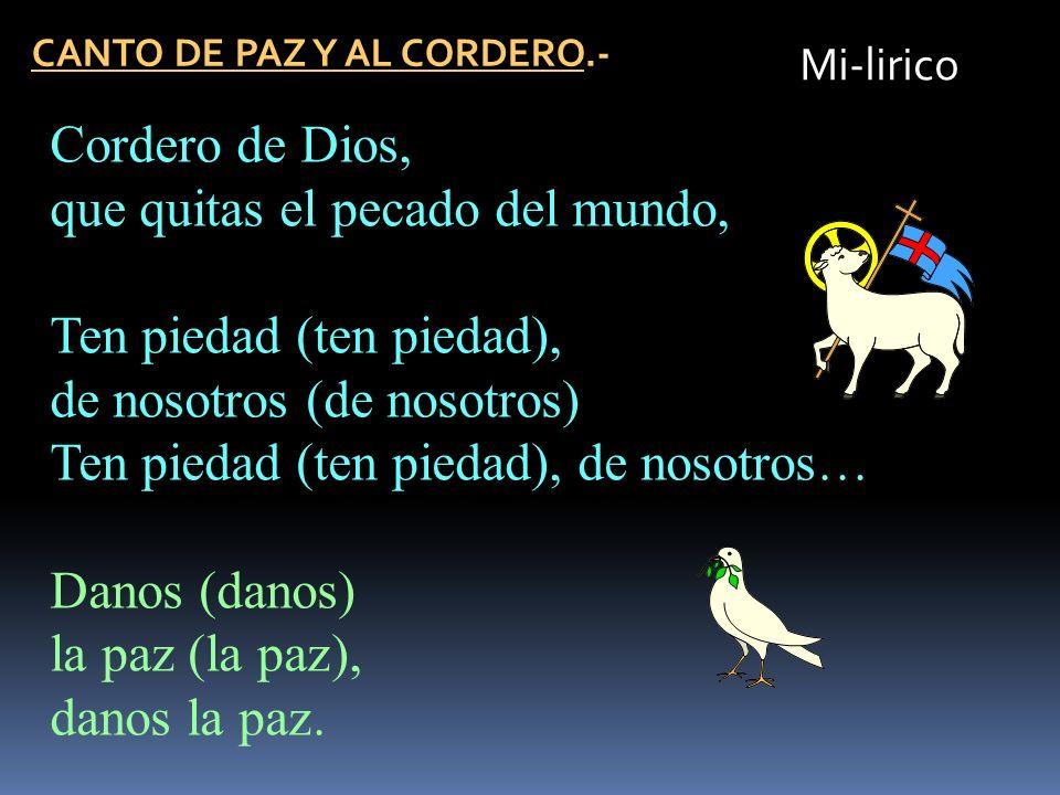 CANTO DE PAZ Y AL CORDERO.- Mi-lirico Cordero de Dios, que quitas el pecado del mundo, Ten piedad (ten piedad), de nosotros (de nosotros) Ten piedad (