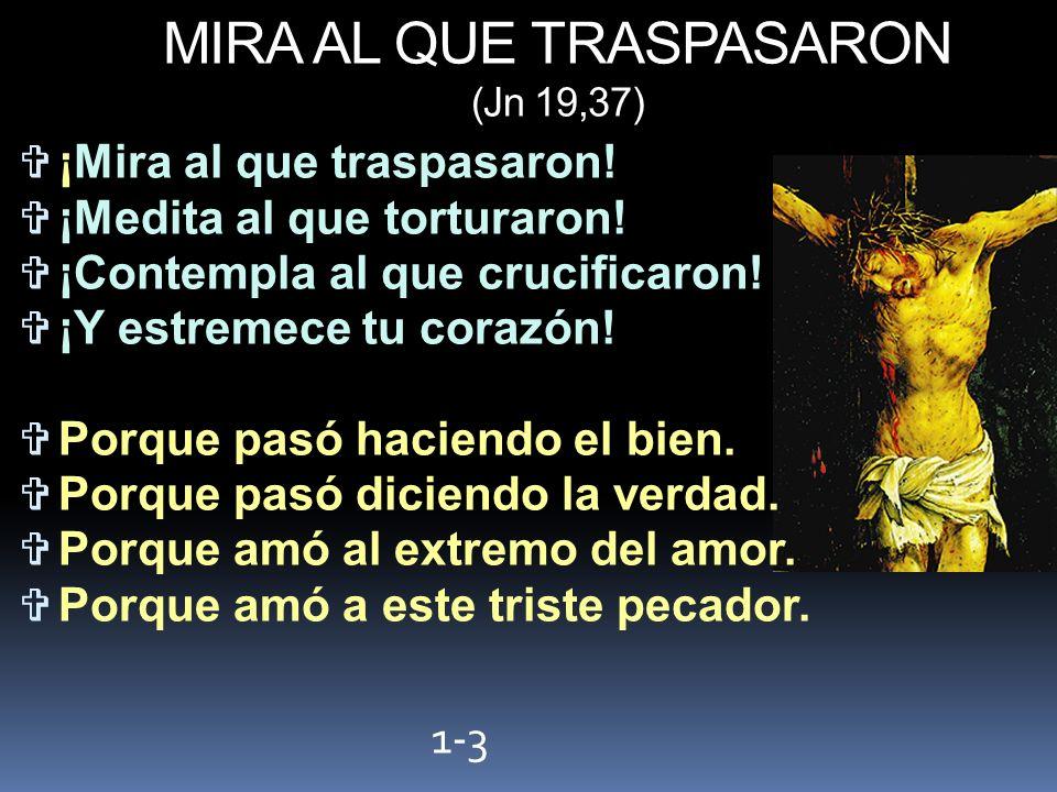 MIRA AL QUE TRASPASARON (Jn 19,37) ¡Mira al que traspasaron! ¡Medita al que torturaron! ¡Contempla al que crucificaron! ¡Y estremece tu corazón! Porqu