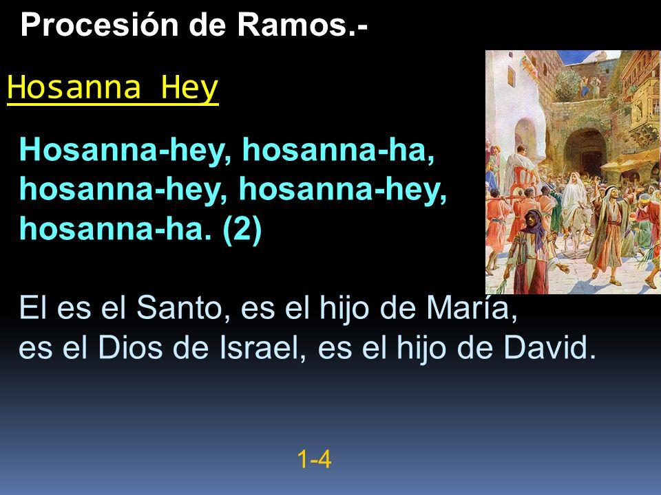 Hosanna-hey, hosanna-ha, hosanna-hey, hosanna-ha. (2) El es el Santo, es el hijo de María, es el Dios de Israel, es el hijo de David. Hosanna Hey Proc