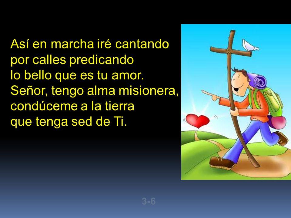 Así en marcha iré cantando por calles predicando lo bello que es tu amor. Señor, tengo alma misionera, condúceme a la tierra que tenga sed de Ti. 3-6