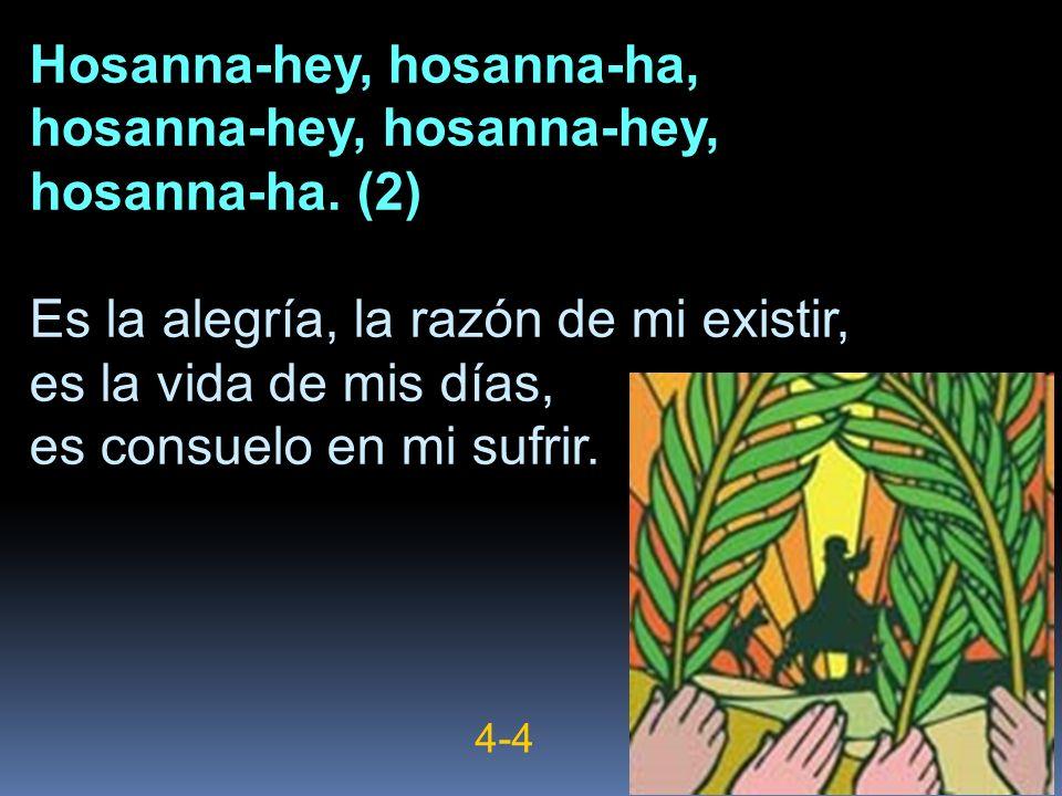 Hosanna-hey, hosanna-ha, hosanna-hey, hosanna-ha. (2) Es la alegría, la razón de mi existir, es la vida de mis días, es consuelo en mi sufrir. 4-4