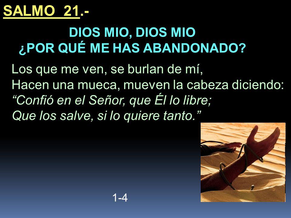 SALMO 21.- 1-4 Los que me ven, se burlan de mí, Hacen una mueca, mueven la cabeza diciendo: Confió en el Señor, que Él lo libre; Que los salve, si lo