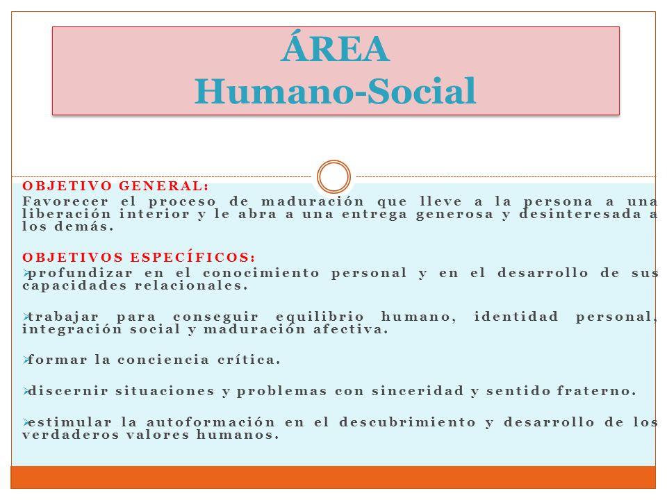 ÁREA Humano-Social OBJETIVO GENERAL: Favorecer el proceso de maduración que lleve a la persona a una liberación interior y le abra a una entrega gener