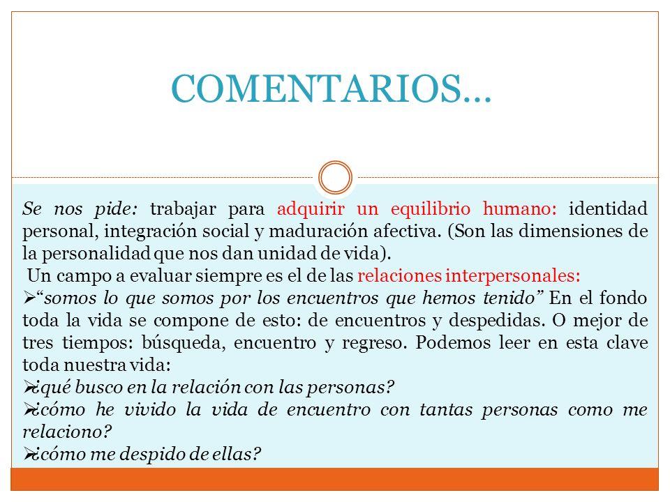 COMENTARIOS… Se nos pide: trabajar para adquirir un equilibrio humano: identidad personal, integración social y maduración afectiva. (Son las dimensio