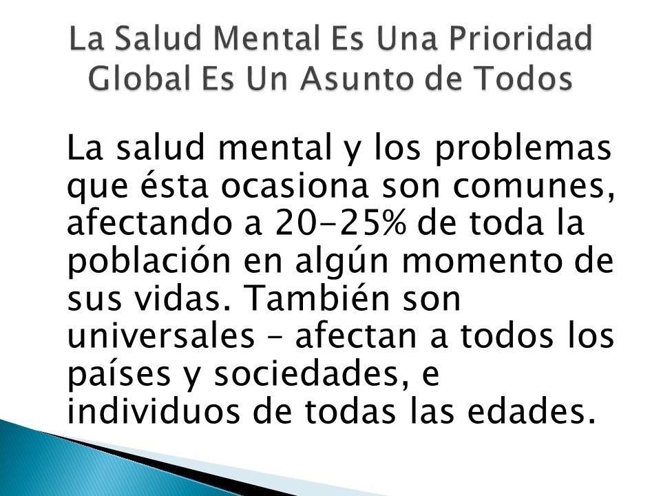 La salud mental y los problemas que ésta ocasiona son comunes, afectando a 20-25% de toda la población en algún momento de sus vidas. También son univ