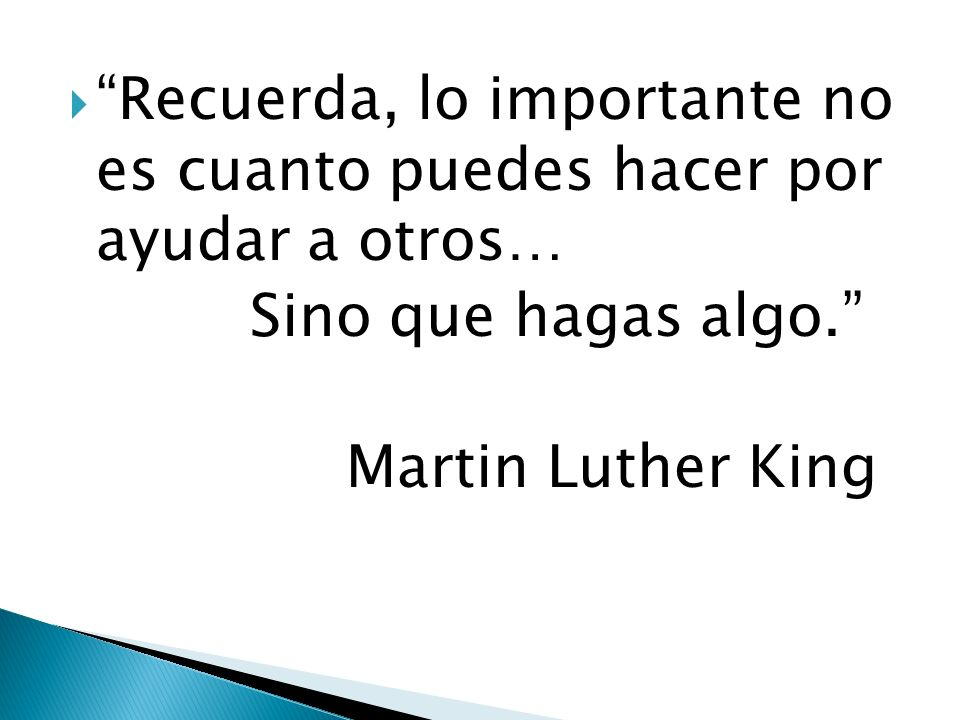 Recuerda, lo importante no es cuanto puedes hacer por ayudar a otros… Sino que hagas algo. Martin Luther King
