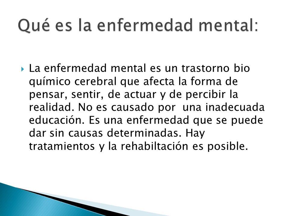 La enfermedad mental es un trastorno bio químico cerebral que afecta la forma de pensar, sentir, de actuar y de percibir la realidad. No es causado po
