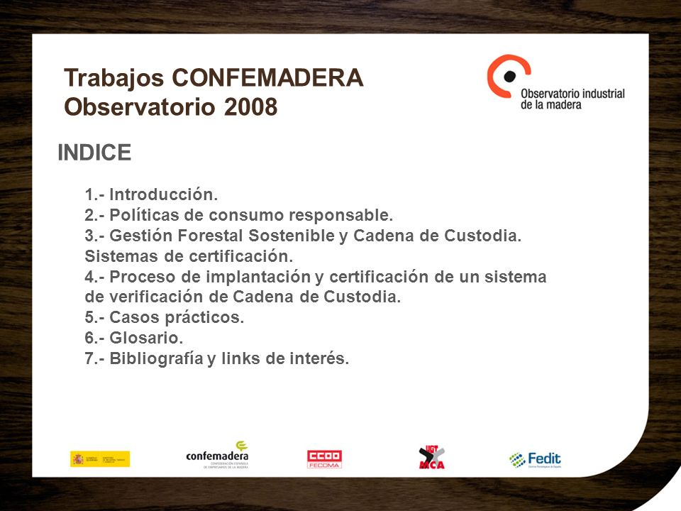 Trabajos CONFEMADERA Observatorio 2008 INDICE 1.- Introducción. 2.- Políticas de consumo responsable. 3.- Gestión Forestal Sostenible y Cadena de Cust