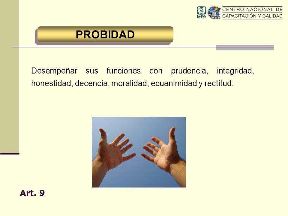 Desempeñar sus funciones con prudencia, integridad, honestidad, decencia, moralidad, ecuanimidad y rectitud. Art. 9 PROBIDAD