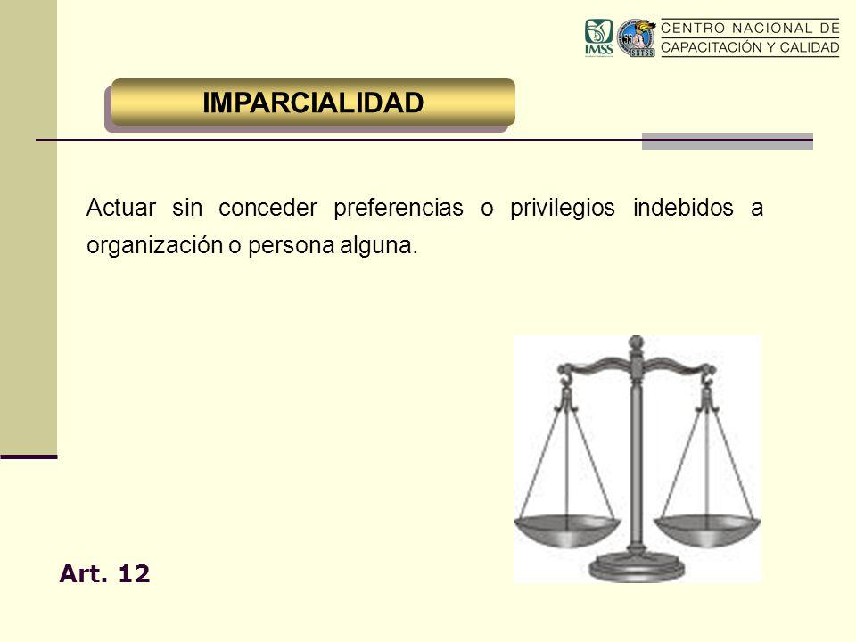 Actuar sin conceder preferencias o privilegios indebidos a organización o persona alguna. Art. 12 IMPARCIALIDAD