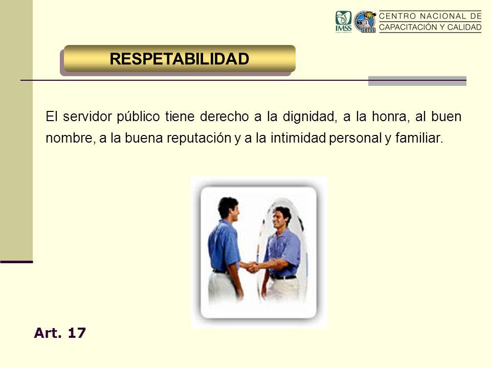 El servidor público tiene derecho a la dignidad, a la honra, al buen nombre, a la buena reputación y a la intimidad personal y familiar. Art. 17 RESPE
