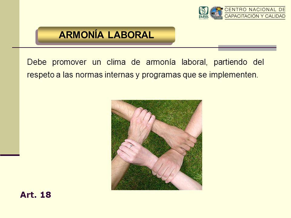 Debe promover un clima de armonía laboral, partiendo del respeto a las normas internas y programas que se implementen. Art. 18 ARMONÍA LABORAL