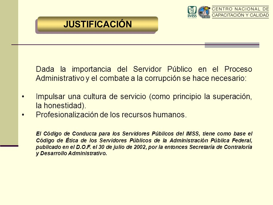 El Instituto Mexicano del Seguro Social es una Institución que tiene a su cargo la prestación de un servicio público de carácter nacional, por lo que los servidores públicos cumplirán con eficiencia sus funciones y obligaciones que les correspondan.
