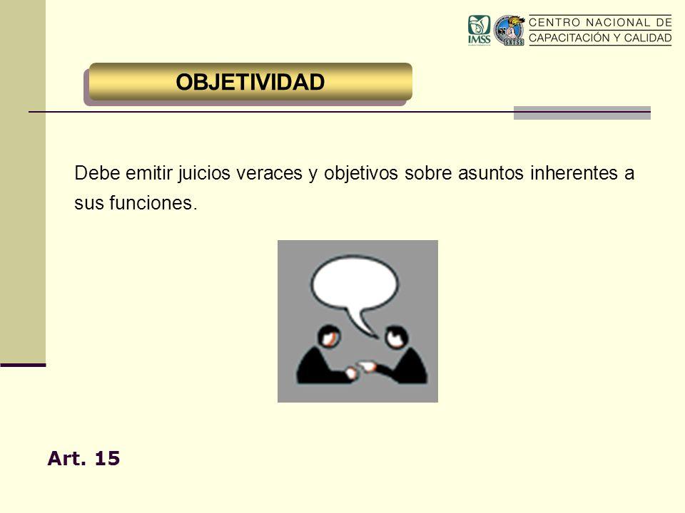 Debe emitir juicios veraces y objetivos sobre asuntos inherentes a sus funciones. Art. 15 OBJETIVIDAD