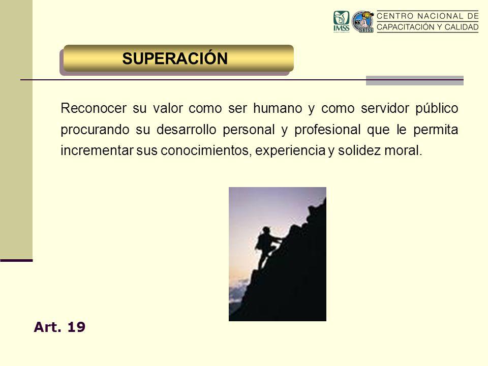 Art. 19 Reconocer su valor como ser humano y como servidor público procurando su desarrollo personal y profesional que le permita incrementar sus cono