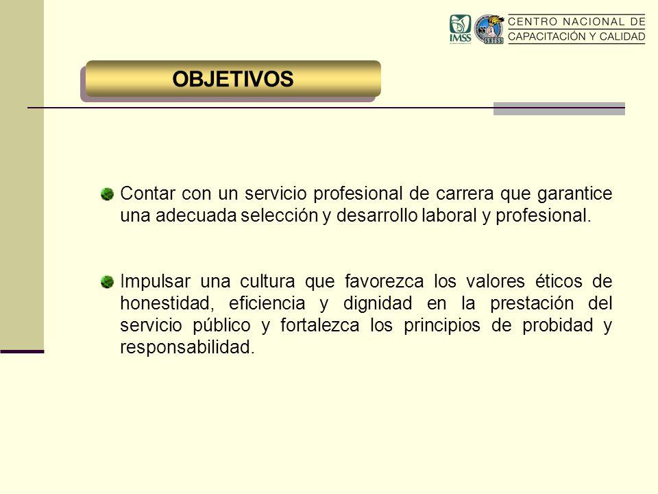 OBJETIVOS Contar con un servicio profesional de carrera que garantice una adecuada selección y desarrollo laboral y profesional. Impulsar una cultura