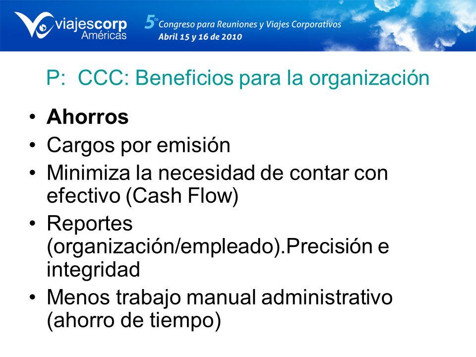 P: CCC: Beneficios para la organización Ahorros Cargos por emisión Minimiza la necesidad de contar con efectivo (Cash Flow) Reportes (organización/emp