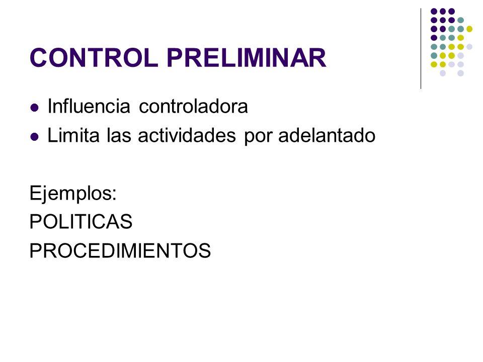 CONTROL PRELIMINAR Influencia controladora Limita las actividades por adelantado Ejemplos: POLITICAS PROCEDIMIENTOS