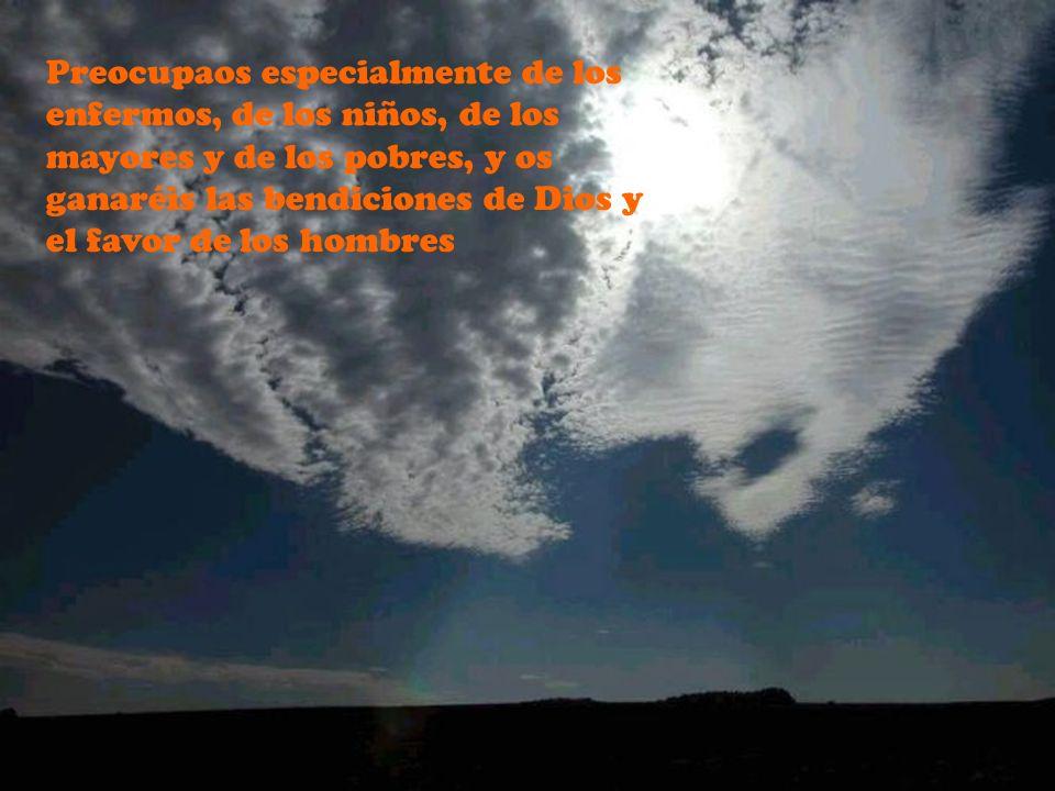 Preocupaos especialmente de los enfermos, de los niños, de los mayores y de los pobres, y os ganaréis las bendiciones de Dios y el favor de los hombre