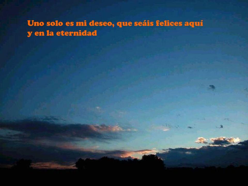 Uno solo es mi deseo, que seáis felices aquí y en la eternidad