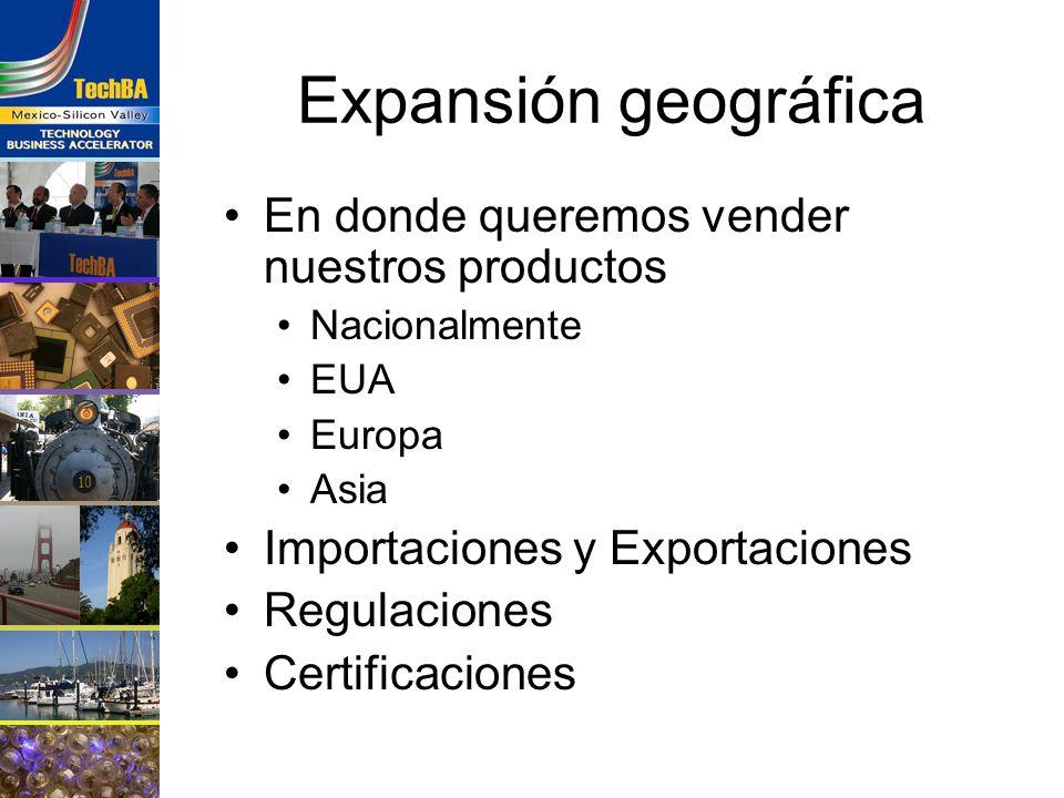 Expansión geográfica En donde queremos vender nuestros productos Nacionalmente EUA Europa Asia Importaciones y Exportaciones Regulaciones Certificacio