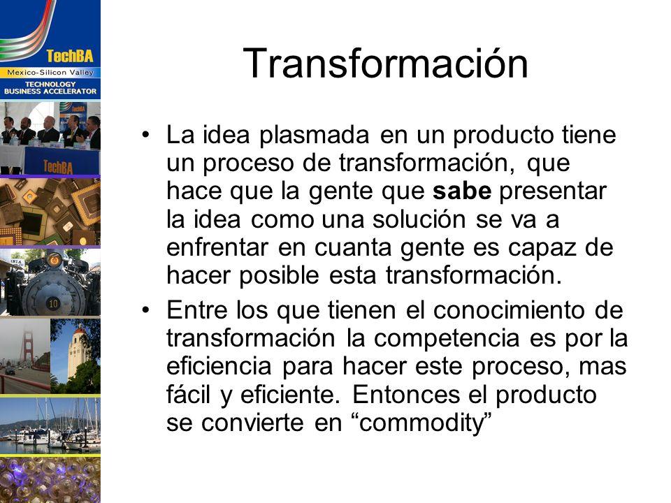 Transformación La idea plasmada en un producto tiene un proceso de transformación, que hace que la gente que sabe presentar la idea como una solución