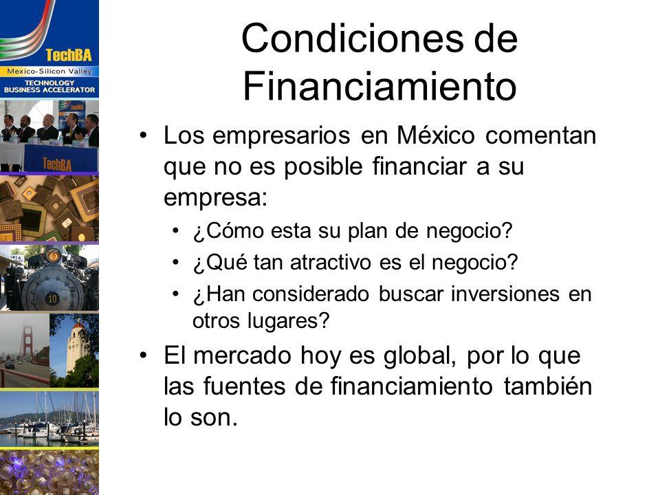 Condiciones de Financiamiento Los empresarios en México comentan que no es posible financiar a su empresa: ¿Cómo esta su plan de negocio? ¿Qué tan atr