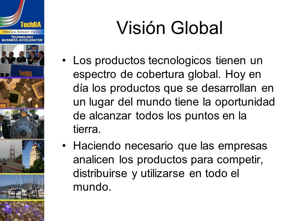 Visión Global Los productos tecnologicos tienen un espectro de cobertura global. Hoy en día los productos que se desarrollan en un lugar del mundo tie