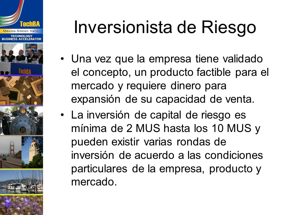 Inversionista de Riesgo Una vez que la empresa tiene validado el concepto, un producto factible para el mercado y requiere dinero para expansión de su