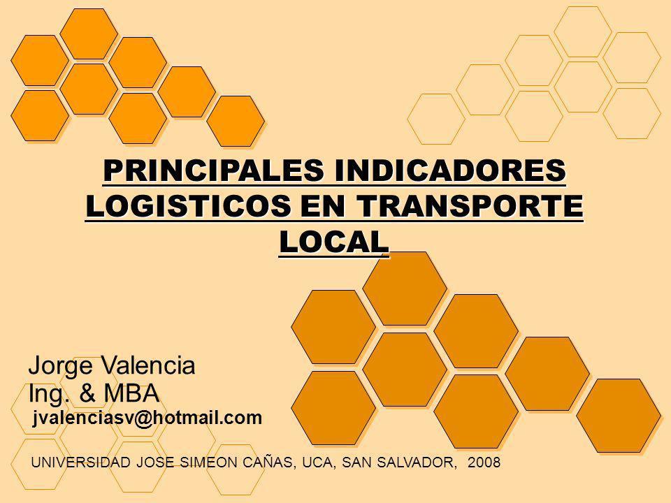 PRINCIPALES INDICADORES LOGISTICOS EN TRANSPORTE LOCAL Jorge Valencia Ing. & MBA jvalenciasv@hotmail.com UNIVERSIDAD JOSE SIMEON CAÑAS, UCA, SAN SALVA