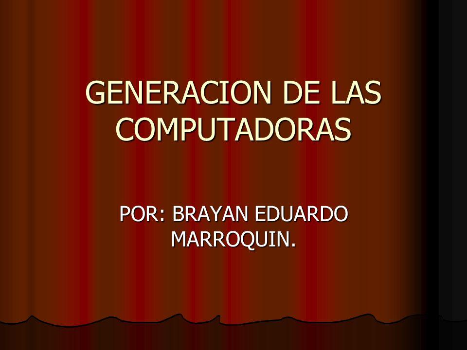 GENERACION DE LAS COMPUTADORAS POR: BRAYAN EDUARDO MARROQUIN.