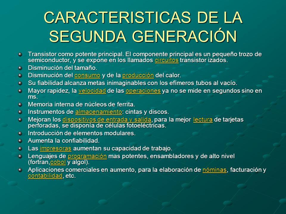 CARACTERISTICAS DE LA SEGUNDA GENERACIÓN Transistor como potente principal. El componente principal es un pequeño trozo de semiconductor, y se expone