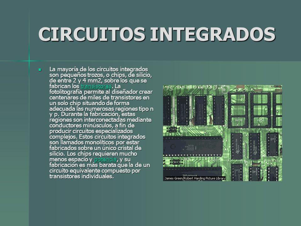 CIRCUITOS INTEGRADOS La mayoría de los circuitos integrados son pequeños trozos, o chips, de silicio, de entre 2 y 4 mm2, sobre los que se fabrican lo