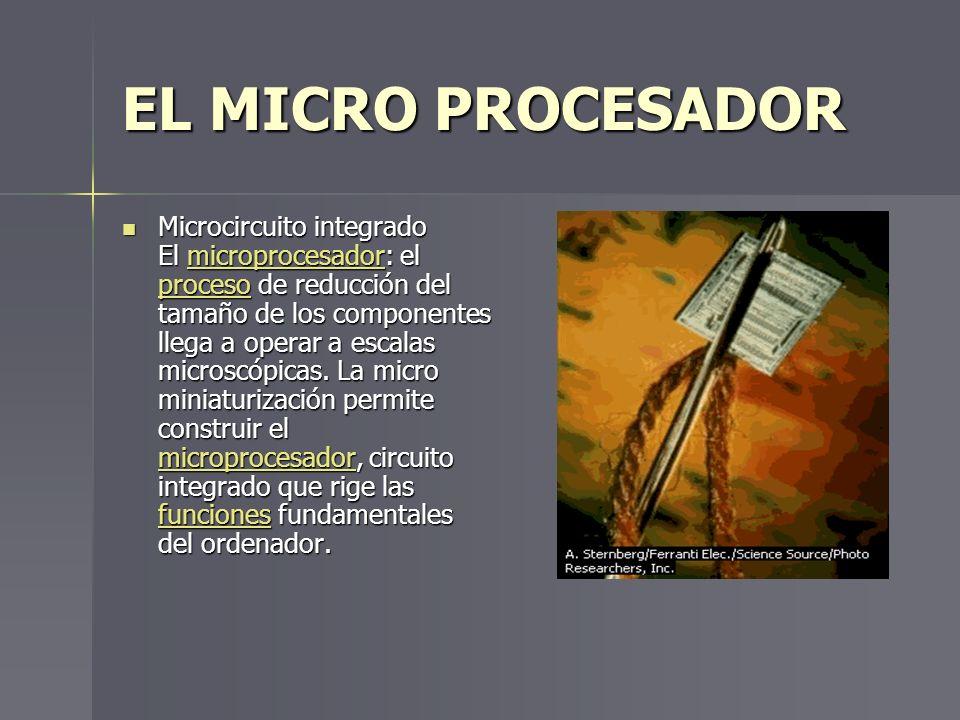 EL MICRO PROCESADOR Microcircuito integrado El microprocesador: el proceso de reducción del tamaño de los componentes llega a operar a escalas microsc
