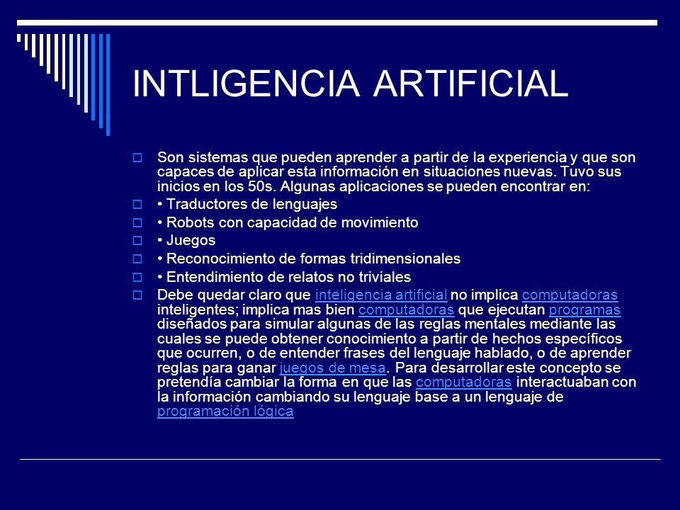 INTLIGENCIA ARTIFICIAL Son sistemas que pueden aprender a partir de la experiencia y que son capaces de aplicar esta información en situaciones nuevas
