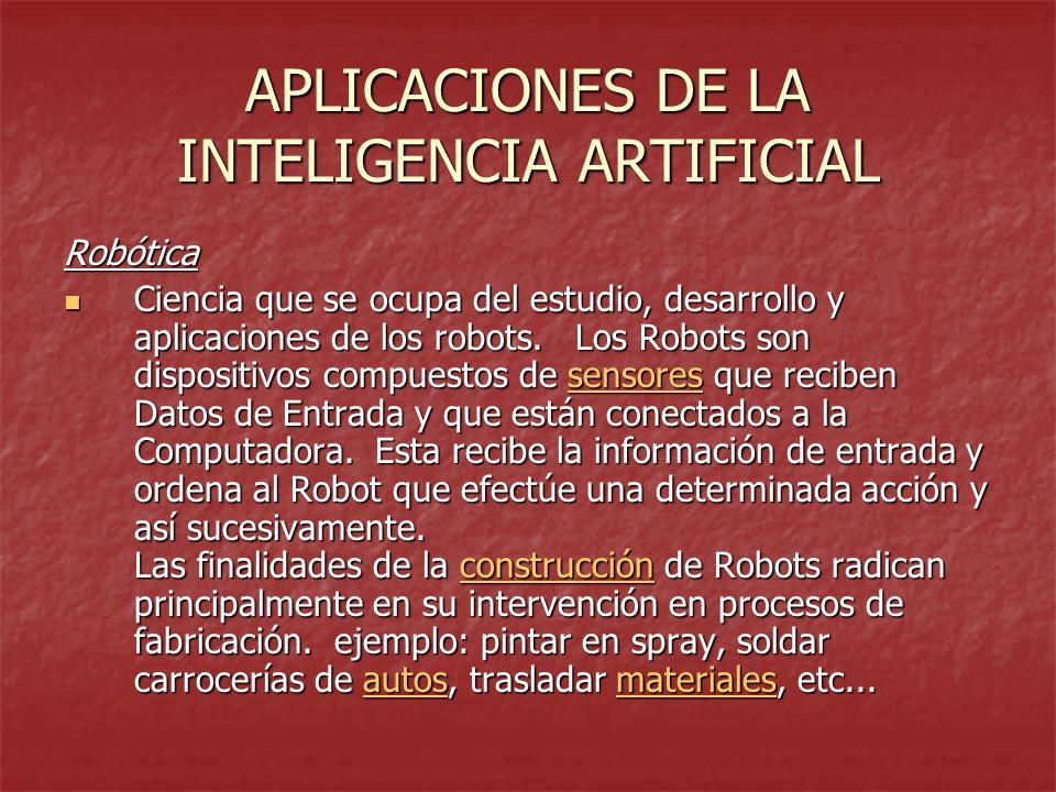 APLICACIONES DE LA INTELIGENCIA ARTIFICIAL Robótica Ciencia que se ocupa del estudio, desarrollo y aplicaciones de los robots. Los Robots son disposit