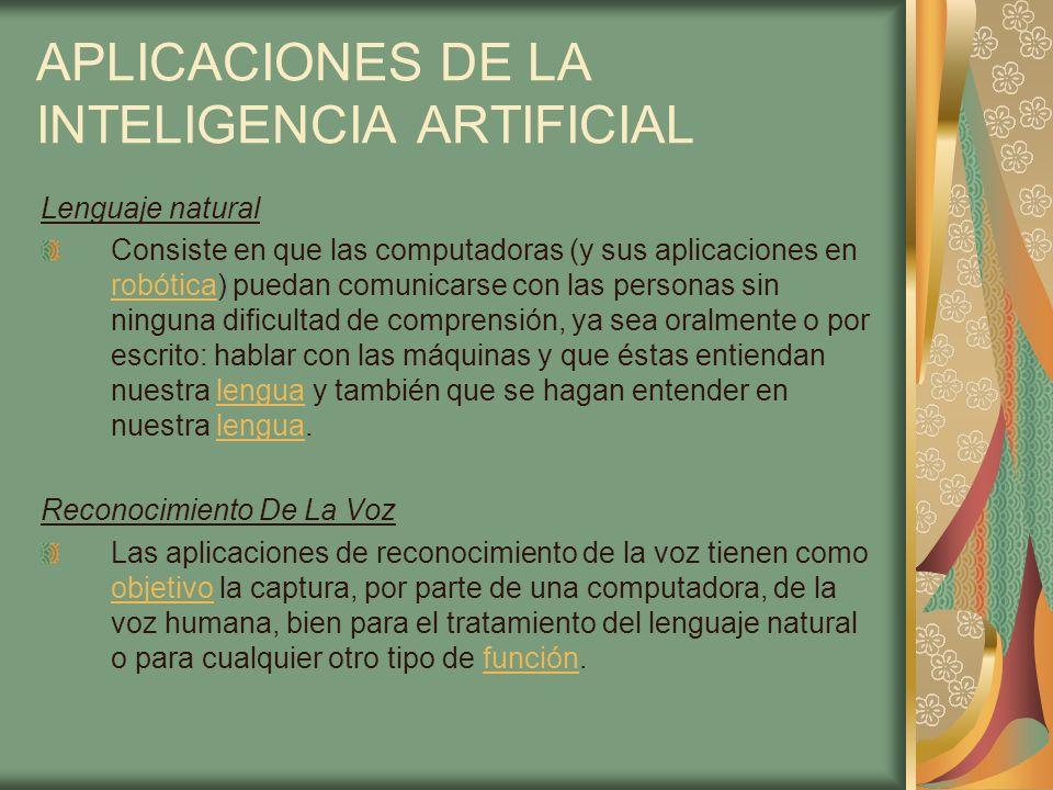 APLICACIONES DE LA INTELIGENCIA ARTIFICIAL Lenguaje natural Consiste en que las computadoras (y sus aplicaciones en robótica) puedan comunicarse con l