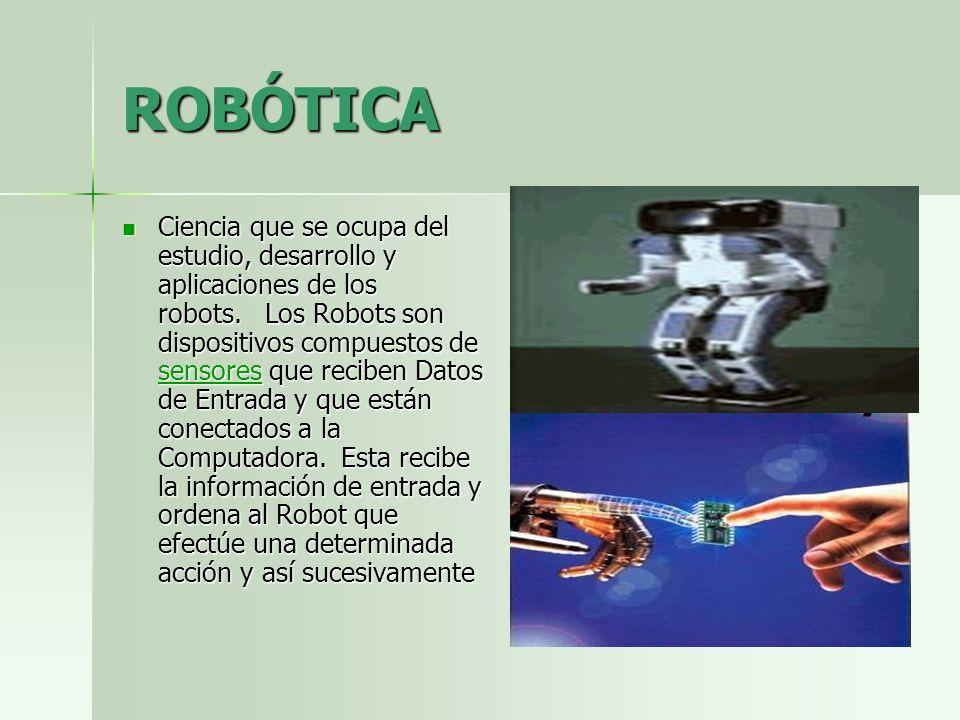 ROBÓTICA Ciencia que se ocupa del estudio, desarrollo y aplicaciones de los robots. Los Robots son dispositivos compuestos de sensores que reciben Dat