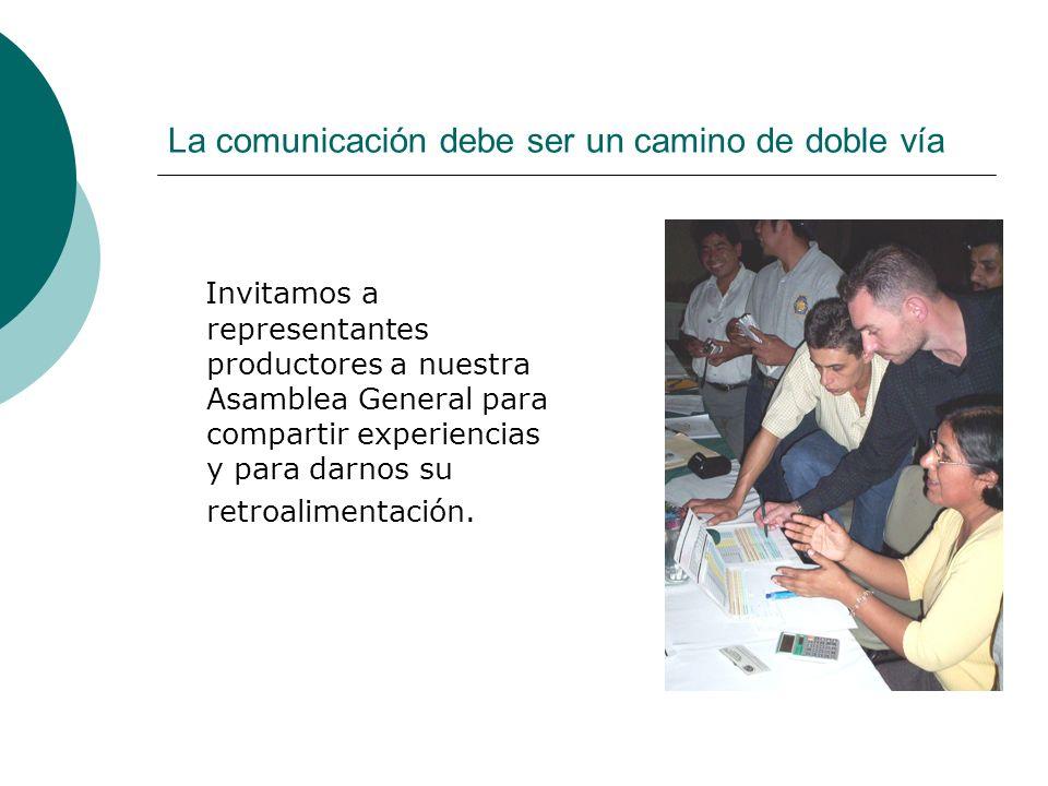La comunicación debe ser un camino de doble vía Invitamos a representantes productores a nuestra Asamblea General para compartir experiencias y para d