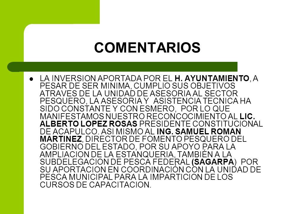 COMENTARIOS LA INVERSION APORTADA POR EL H. AYUNTAMIENTO, A PESAR DE SER MINIMA, CUMPLIO SUS OBJETIVOS ATRAVES DE LA UNIDAD DE ASESORIA AL SECTOR PESQ