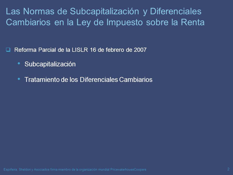 Espiñeira, Sheldon y Asociados firma miembro de la organización mundial PricewaterhouseCoopers 2 Las Normas de Subcapitalización y Diferenciales Cambiarios en la Ley de Impuesto sobre la Renta Reforma Parcial de la LISLR 16 de febrero de 2007 Subcapitalización Tratamiento de los Diferenciales Cambiarios