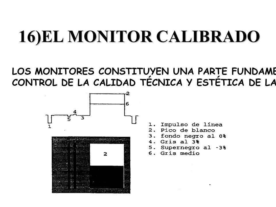 16)EL MONITOR CALIBRADO LOS MONITORES CONSTITUYEN UNA PARTE FUNDAMENTAL DEL CONTROL DE LA CALIDAD TÉCNICA Y ESTÉTICA DE LA IMAGEN.