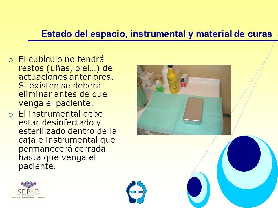 Estado del espacio, instrumental y material de curas El cubículo no tendrá restos (uñas, piel…) de actuaciones anteriores. Si existen se deberá elimin
