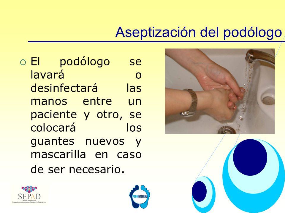 Aseptización del podólogo El podólogo se lavará o desinfectará las manos entre un paciente y otro, se colocará los guantes nuevos y mascarilla en caso